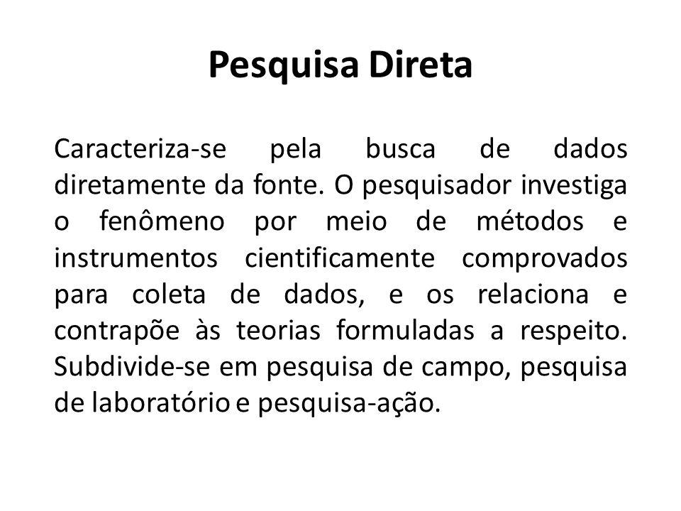 Pesquisa Direta O investigador assume o papel de observador e explorador, coletando diretamente os dados no local em que se deram ou surgiram os fenômenos (BARROS & LEHFELD, 2001, P.34).