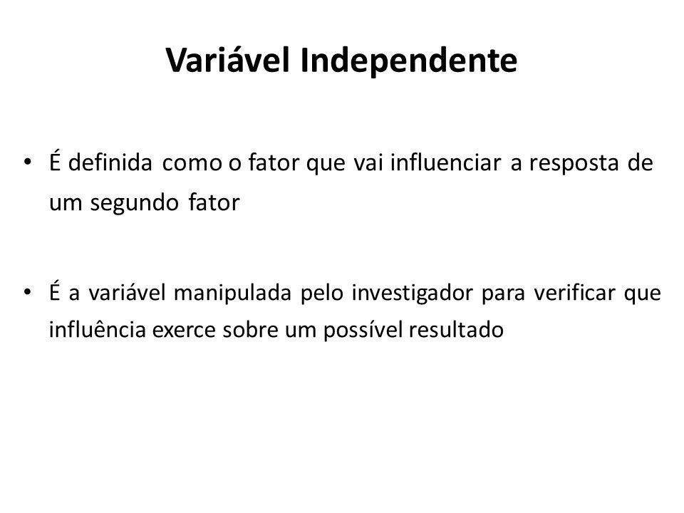 Variável Dependente É o fator que é alterado de acordo com a manipulação (alteração) da variável independente É a conseqüência, a resposta de algo que foi manipulado ou estimulado