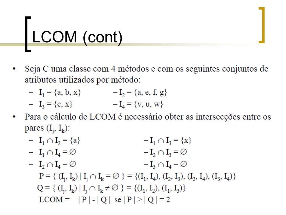 Estudo de Caso - LCOM Condominio LCOM = 2-0 = 2 calculaCond() = numQuartos, despesa, valorcond verificaJuros() = pagamento, vencimento calculaMulta() = vencimento, valormulta, pagamento Apartamento LCOM = 0-0 = 0 validarNumQuartos() - numquartos validarNumApto() - numApto Proprietario LCOM = 0-0 = 0 validarCPF() = cpf validarCEP() = cep