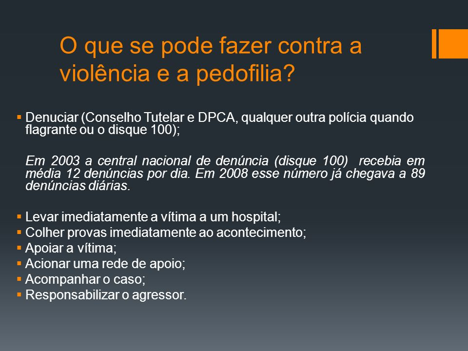 Responsabilização do agressor Porto Alegre - 71 processos e 94 vítimas 67% ocorreu na própria casa quando a criança se encontrava sozinha com o agressor; 79% ocorreram mais de uma vez; 42% a ocorrência era diária; 100% dos casos o agressor tem vínculo afetivo com a vítima; 76% dos agressores eram casados; 83% aconteceram na própria família; 79% os pais eram os agressores; 91% dos pais professavam uma religião (26% se consideravam fanáticos)