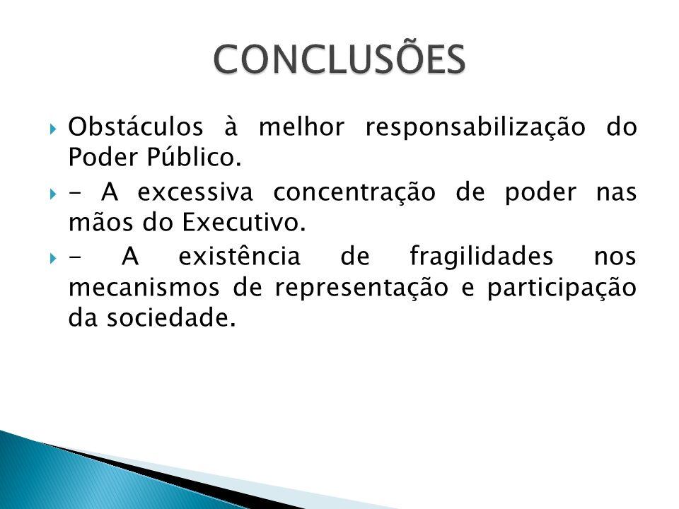 Em relação ao primeiro problema, deve-se destacar que a concentração de poder no Executivo deriva dos seguintes fatores: 1) O Orçamento público brasileiro aprovado pelo Legislativo, dá uma enorme margem de liberdade para os governos efetuarem seus gastos.