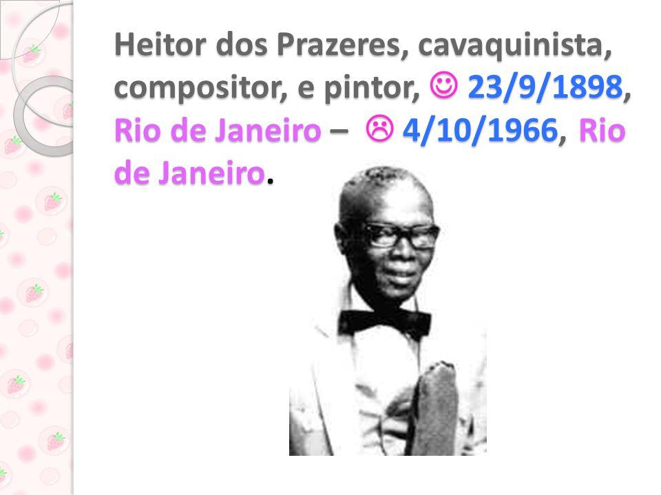 Heitor dos Prazeres, cavaquinista, compositor, e pintor, 23/9/1898, Rio de Janeiro – 4/10/1966, Rio de Janeiro.