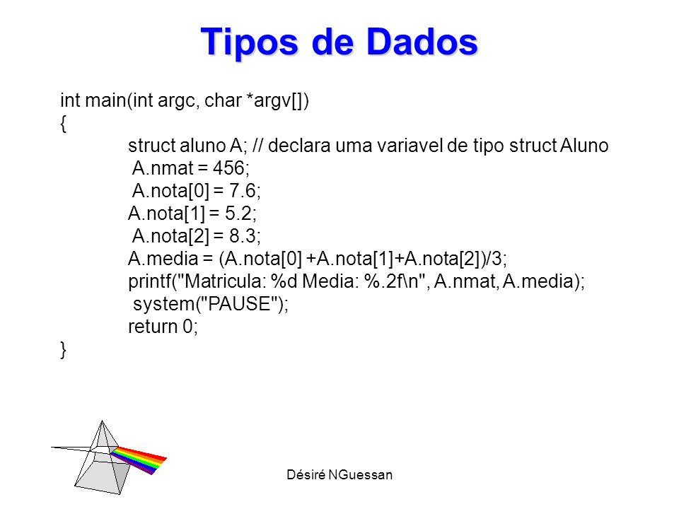 Désiré NGuessan Tipos de Dados Usando typedef com struct struct aluno { int nmat; float nota[3]; float media; }; typedef struct aluno Aluno; Aluno Jose; // declara uma variavel do tipo aluno