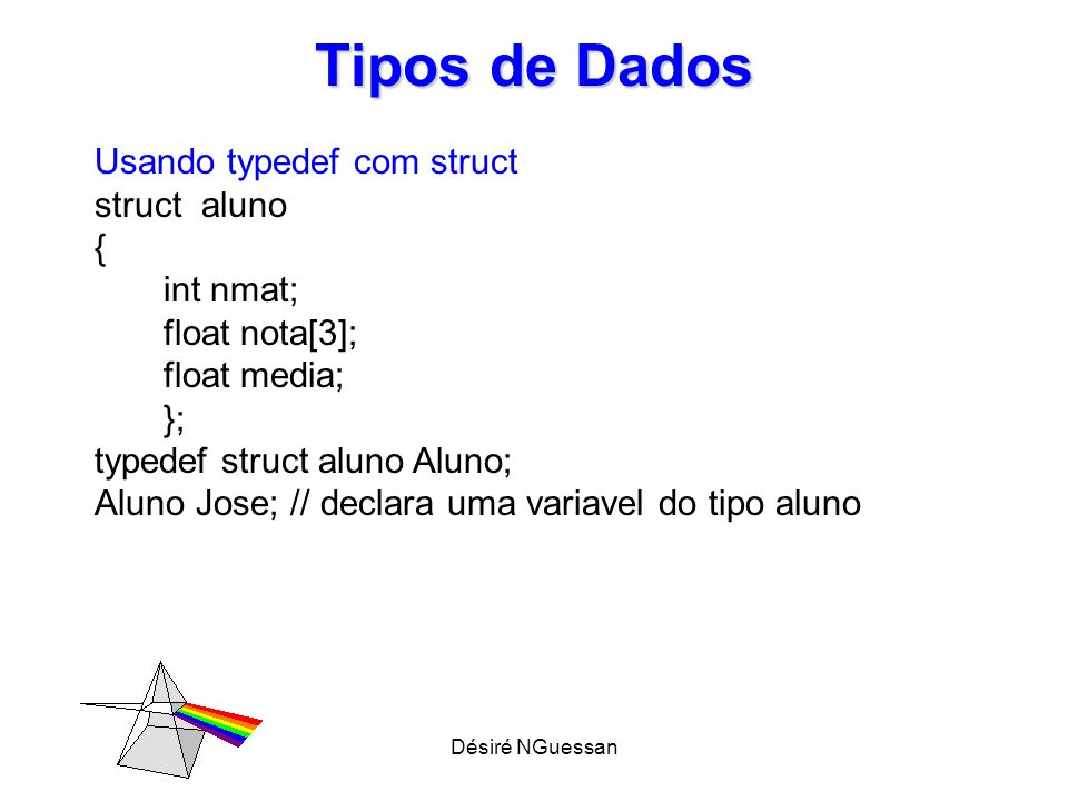 Désiré NGuessan Tipos de Dados Usando typedef com struct typedef struct // não é informada a etiqueta { int nmat; float nota[3]; float media; } aluno ; aluno Jose; // declara uma variavel do tipo aluno