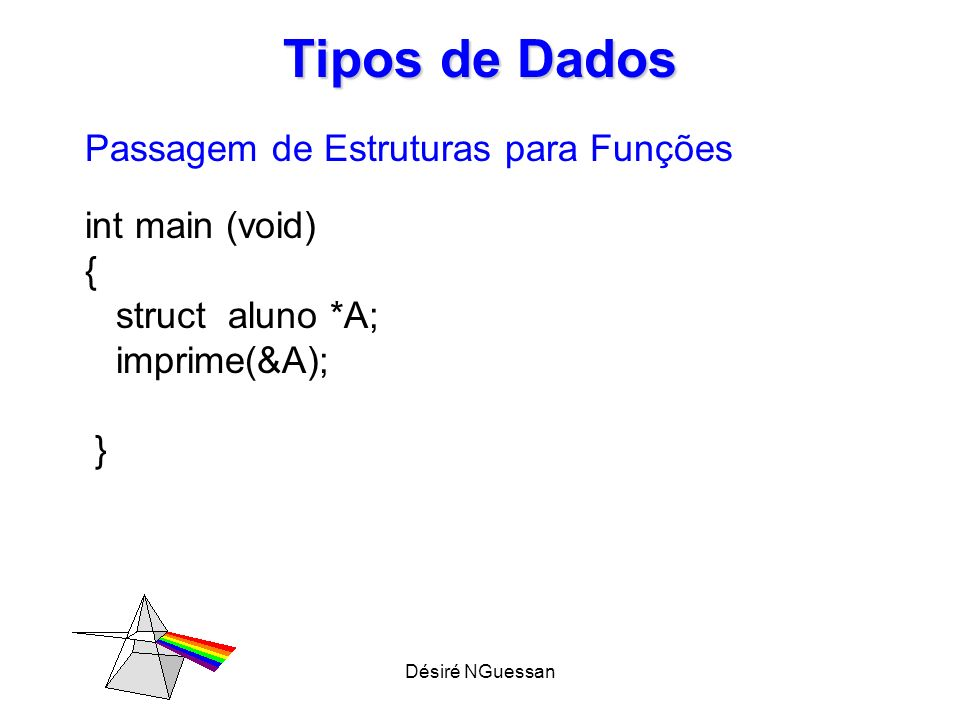Désiré NGuessan Tipos de Dados Alocação dinâmica de estruturas int main (void) { struct Aluno *A; A= (struct Aluno*) malloc (sizeof(struct Aluno )) ; }
