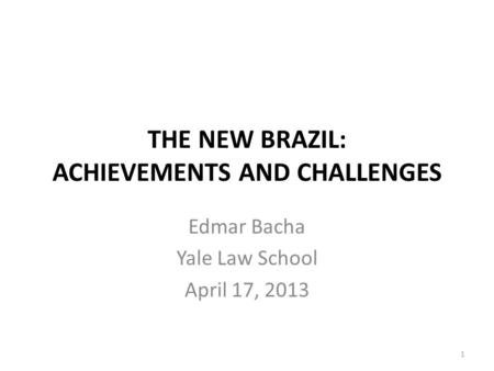 THE NEW BRAZIL: ACHIEVEMENTS AND CHALLENGES Edmar Bacha Yale Law School April 17, 2013 1.