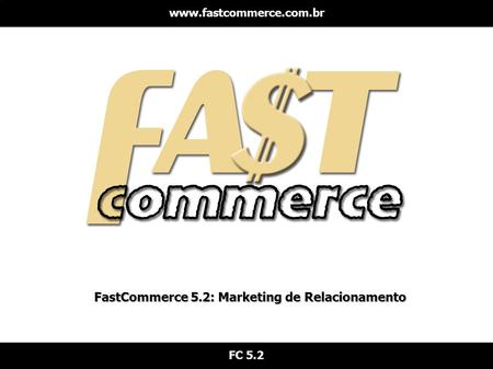 FastCommerce 5.2: Marketing de Relacionamento www.fastcommerce.com.br FC 5.2.