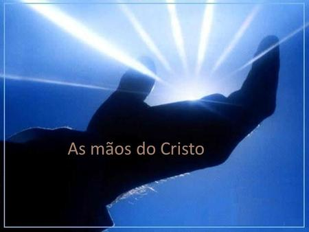As mãos do Cristo.