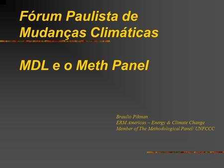 Fórum Paulista de Mudanças Climáticas MDL e o Meth Panel Braulio Pikman ERM Americas – Energy & Climate Change Member of The Methodological Panel/ UNFCCC.