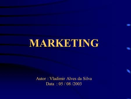 MARKETING Autor : Vladimir Alves da Silva Data : 05 / 08 /2003.