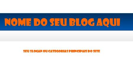 Seu slogan ou categorias principais do site Nome do seu blog aqui.