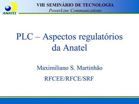 PLC – Aspectos regulatórios da Anatel Maximiliano S. Martinhão RFCEE/RFCE/SRF VIII SEMINÁRIO DE TECNOLOGIA PowerLine Communications.