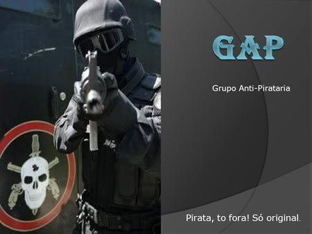 Grupo Anti-Pirataria Pirata, to fora! Só original.