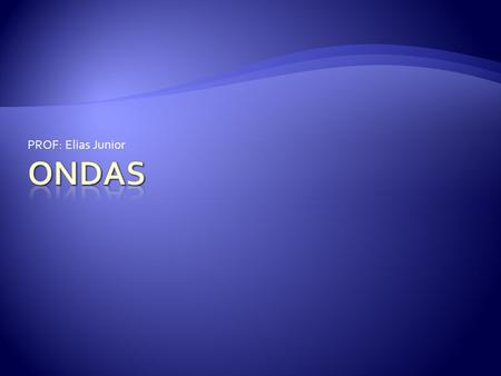 PROF: Elias Junior ONDAS.