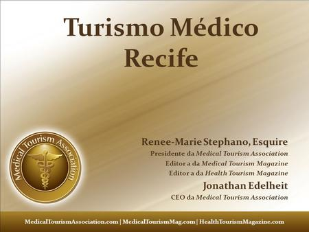 Medical Tourism 101 – Renee Marie Stephano – Medical Tourism Association Turismo Médico Recife Renee-Marie Stephano, Esquire Presidente da Medical Tourism.