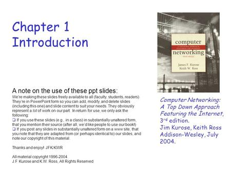 Chapter 1 Introduction Computer Networking: A Top Down Approach Featuring the Internet, 3 rd edition. Jim Kurose, Keith Ross Addison-Wesley, July 2004.