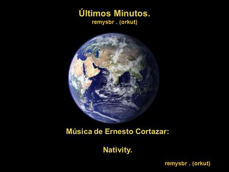 Últimos Minutos. remysbr. (orkut) Música de Ernesto Cortazar: Nativity. remysbr. (orkut)