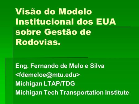 Visão do Modelo Institucional dos EUA sobre Gestão de Rodovias. Eng. Fernando de Melo e Silva Michigan LTAP/TDG Michigan Tech Transportation Institute.