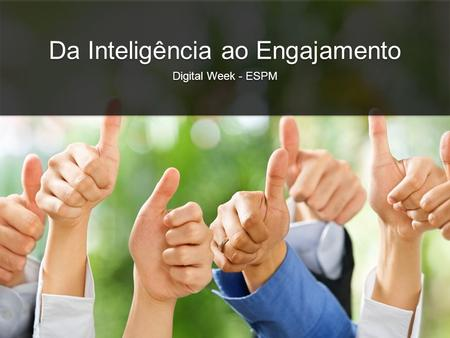 Da Inteligência ao Engajamento Digital Week - ESPM Da Inteligência ao Engajamento Digital Week - ESPM.