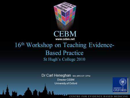 Www.cebm.net 16 th Workshop on Teaching Evidence- Based Practice St Hughs College 2010 Dr Carl Heneghan MA, MRCGP, DPhil Director CEBM University of Oxford.