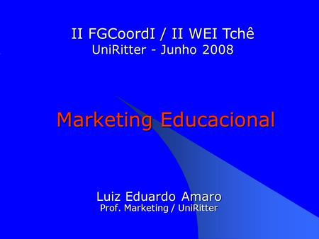 Marketing Educacional Luiz Eduardo Amaro Prof. Marketing / UniRitter II FGCoordI / II WEI Tchê UniRitter - Junho 2008.