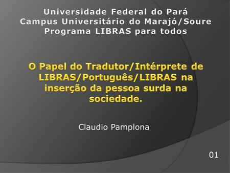 Universidade Federal do Pará Campus Universitário do Marajó/Soure Programa LIBRAS para todos O Papel do Tradutor/Intérprete de LIBRAS/Português/LIBRAS.