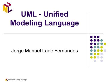 Unified Modeling Language UML - Unified Modeling Language Jorge Manuel Lage Fernandes.