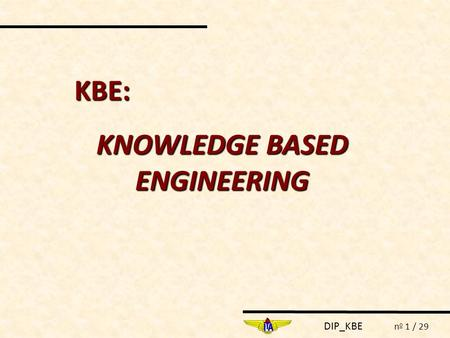 DIP_KBE n o 1 / 29 KBE: KNOWLEDGE BASED ENGINEERING.