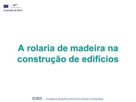 A rolaria de madeira na construção de edifícios EURIS – Europeans Using Roundwood Innovatively & Sustainably.