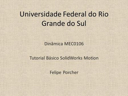 Universidade Federal do Rio Grande do Sul Dinâmica MEC0106 Tutorial Básico SolidWorks Motion Felipe Porcher.