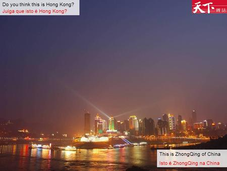 Do you think this is Hong Kong? Julga que isto é Hong Kong? This is ZhongQing of China Isto é ZhongQing na China.