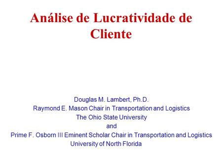Análise de Lucratividade de Cliente Douglas M. Lambert, Ph.D. Raymond E. Mason Chair in Transportation and Logistics The Ohio State University and Prime.