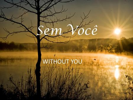 Sem Você WITHOUT YOU.
