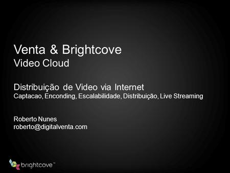 Venta & Brightcove Video Cloud Distribuição de Video via Internet Captacao, Enconding, Escalabilidade, Distribuição, Live Streaming Roberto Nunes