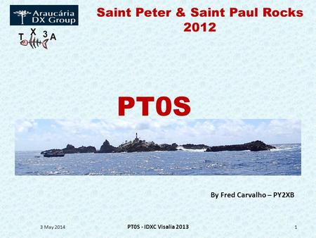 T X 3 A Saint Peter & Saint Paul Rocks 2012 3 May 2014 PT0S - IDXC Visalia 2013 1 By Fred Carvalho – PY2XB PT0S.
