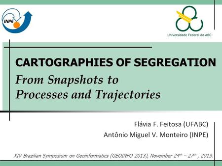 CARTOGRAPHIES OF SEGREGATION From Snapshots to Processes and Trajectories Flávia F. Feitosa (UFABC) Antônio Miguel V. Monteiro (INPE) XIV Brazilian Symposium.