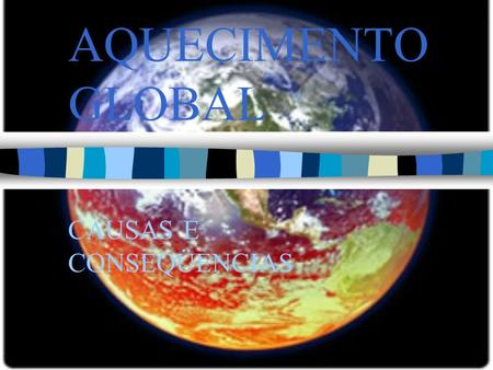 AQUECIMENTO GLOBAL CAUSAS E CONSEQÜENCIAS. AQUECIMENTO GLOBAL.