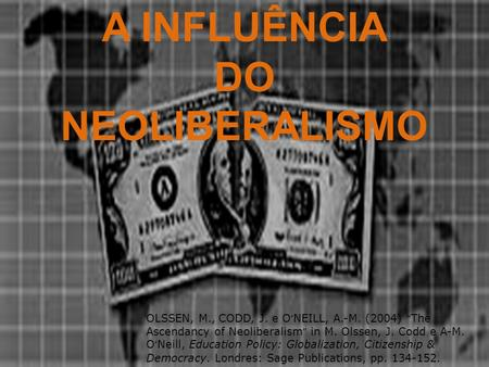 A INFLUÊNCIA DO NEOLIBERALISMO OLSSEN, M., CODD, J. e O NEILL, A.-M. (2004) The Ascendancy of Neoliberalism in M. Olssen, J. Codd e A-M. O Neill, Education.
