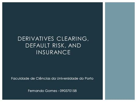 DERIVATIVES CLEARING, DEFAULT RISK, AND INSURANCE Faculdade de Ciências da Universidade do Porto Fernando Gomes - 090370158.