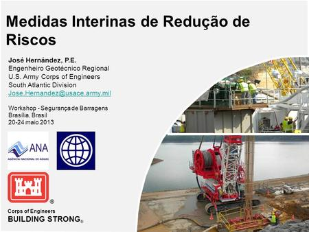 Corps of Engineers BUILDING STRONG ® Medidas Interinas de Redução de Riscos José Hernández, P.E. Engenheiro Geotécnico Regional U.S. Army Corps of Engineers.