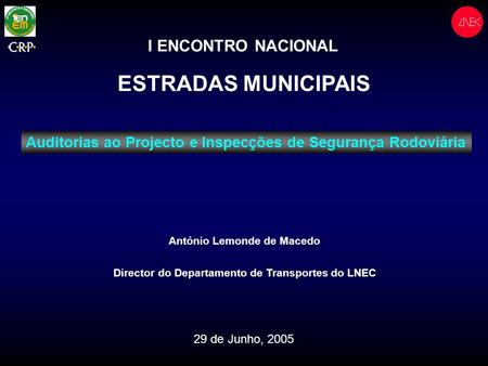 I ENCONTRO NACIONAL ESTRADAS MUNICIPAIS António Lemonde de Macedo Director do Departamento de Transportes do LNEC 29 de Junho, 2005 Auditorias ao Projecto.