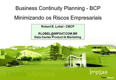 Business Continuity Planning - BCP Minimizando os Riscos Empresariais Robert E. Lobel - CBCP Data Center Product & Marketing.