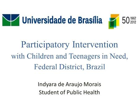Participatory Intervention with Children and Teenagers in Need, Federal District, Brazil Indyara de Araujo Morais Student of Public Health.
