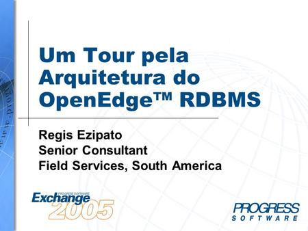 Um Tour pela Arquitetura do OpenEdge RDBMS Regis Ezipato Senior Consultant Field Services, South America.