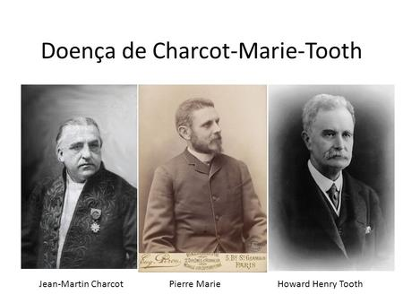 Doença de Charcot-Marie-Tooth Jean-Martin Charcot Pierre Marie Howard Henry Tooth.