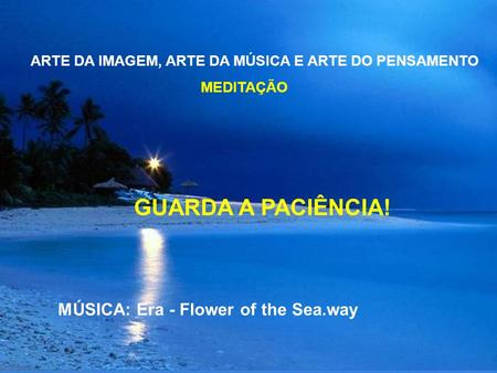 ARTE DA IMAGEM, ARTE DA MÚSICA E ARTE DO PENSAMENTO MEDITAÇÃO GUARDA A PACIÊNCIA! MÚSICA: Era - Flower of the Sea.way.