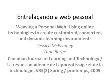 Entrelaçando a web pessoal Weaving a Personal Web: Using online technologies to create customized, connected, and dynamic learning environments Jessica.