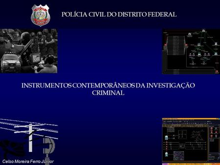 POLÍCIA CIVIL DO DISTRITO FEDERAL Celso Moreira Ferro Júnior INSTRUMENTOS CONTEMPORÂNEOS DA INVESTIGAÇÃO CRIMINAL.