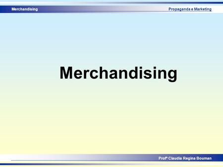 Merchandising Profª Claudia Regina Bouman Propaganda e Marketing Merchandising.