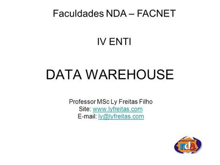 DATA WAREHOUSE Professor MSc Ly Freitas Filho Site:    Faculdades NDA – FACNET.